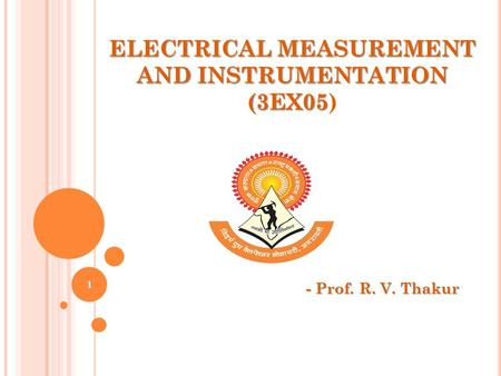 ELECTRICAL MEASUREMENT AND INSTRUMENTATION (3EX05 ELECTRICAL MEASUREMENT AND INSTRUMENTATION (3EX05) - Prof. R. V. Thakur 1.