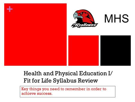 + Health and Physical Education I/ Fit for Life Syllabus Review Key things you need to remember in order to achieve success. MHS.