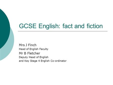 GCSE English: fact and fiction Mrs J Finch Head of English Faculty Mr B Fletcher Deputy Head of English and Key Stage 4 English Co-ordinator.