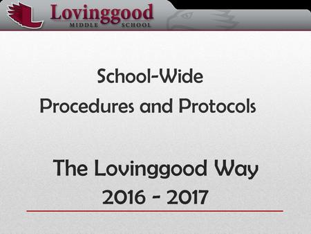 The Lovinggood Way 2016 - 2017 School-Wide Procedures and Protocols.