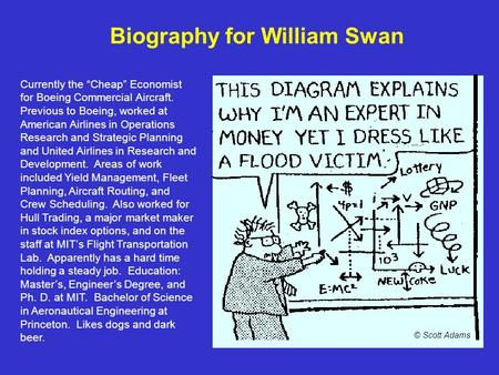 "Biography for William Swan Currently the ""Cheap"" Economist for Boeing Commercial Aircraft. Previous to Boeing, worked at American Airlines in Operations."