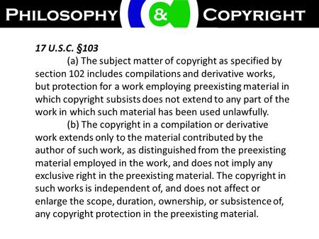17 U.S.C. §103 (a) The subject matter of copyright as specified by section 102 includes compilations and derivative works, but protection for a work employing.