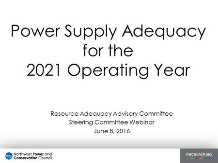 Power Supply Adequacy for the 2021 Operating Year Resource Adequacy Advisory Committee Steering Committee Webinar June 8, 2016.