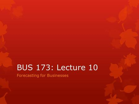 BUS 173: Lecture 10 Forecasting for Businesses. Outline  What is a forecast?  Why do we need forecasting?  What are the common tools of forecasting?