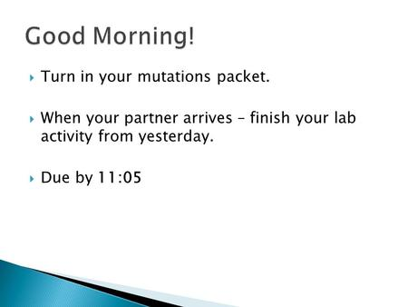  Turn in your mutations packet.  When your partner arrives – finish your lab activity from yesterday.  Due by 11:05.