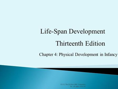 Chapter 4: Physical Development in Infancy ©2011 The McGraw-Hill Companies, Inc. All rights reserved. Life-Span Development Thirteenth Edition.