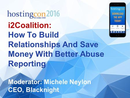 I2Coalition: How To Build Relationships And Save Money With Better Abuse Reporting Moderator: Michele Neylon CEO, Blacknight.