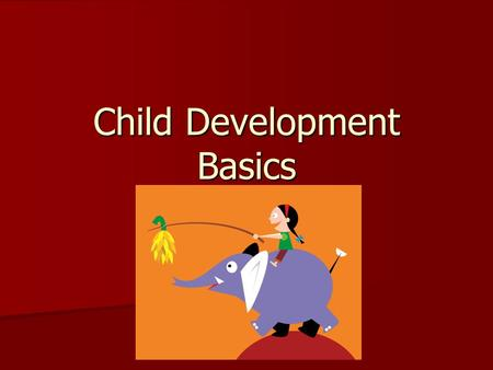 Child Development Basics. Periods of Development Prenatal: Conception to birth Prenatal: Conception to birth time of fastest growth in human life span.