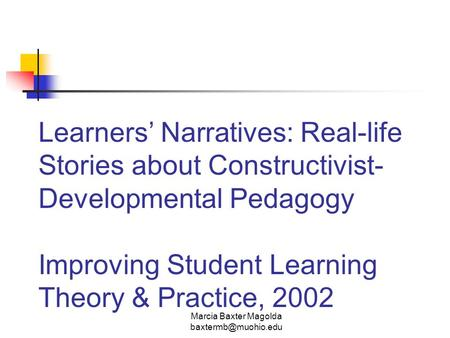 Marcia Baxter Magolda Learners' Narratives: Real-life Stories about Constructivist- Developmental Pedagogy Improving Student Learning.