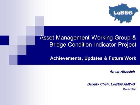Asset Management Working Group & Bridge Condition Indicator Project Achievements, Updates & Future Work Anvar Alizadeh Deputy Chair, LoBEG AMWG March 2016.