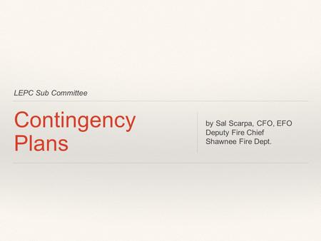 LEPC Sub Committee Contingency Plans by Sal Scarpa, CFO, EFO Deputy Fire Chief Shawnee Fire Dept.