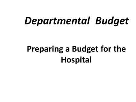 Departmental Budget Preparing a Budget for the Hospital.