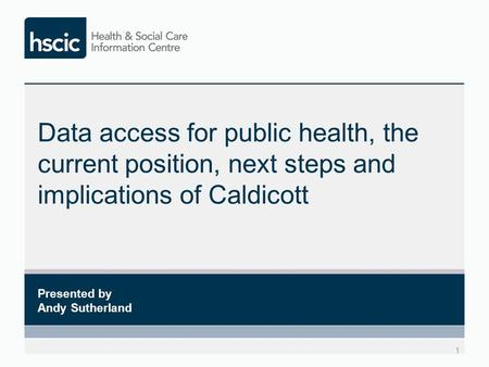Data access for public health, the current position, next steps and implications of Caldicott 1 Presented by Andy Sutherland.