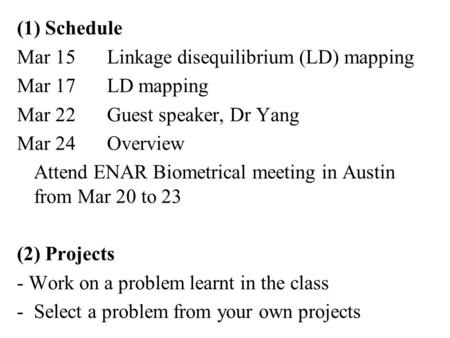 (1) Schedule Mar 15Linkage disequilibrium (LD) mapping Mar 17LD mapping Mar 22Guest speaker, Dr Yang Mar 24Overview Attend ENAR Biometrical meeting in.