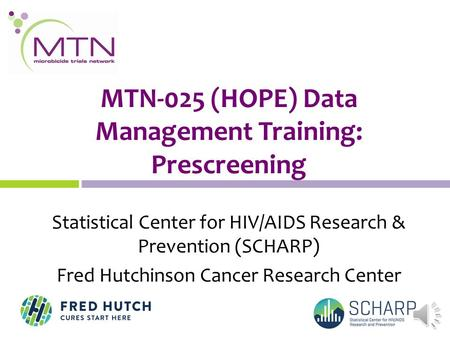 MTN-025 (HOPE) Data Management Training: Prescreening Statistical Center for HIV/AIDS Research & Prevention (SCHARP) Fred Hutchinson Cancer Research Center.