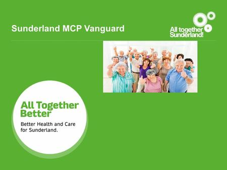 Sunderland MCP Vanguard. Before Vanguard: GPs operating independently with little influence on community services and over discharge planning. Hospitals.