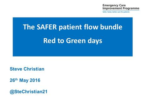 Steve Christian 26 th May The SAFER patient flow bundle Red to Green days.