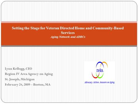 Lynn Kellogg, CEO Region IV Area Agency on Aging St. Joseph, Michigan February 24, 2009 – Boston, MA Setting the Stage for Veteran Directed Home and Community-Based.