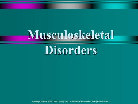 Copyright © 2007, 2004, 2000, Mosby, Inc., an affiliate of Elsevier Inc. All Rights Reserved. Musculoskeletal Disorders.