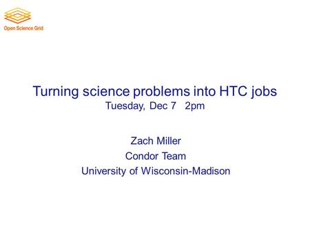 Turning science problems into HTC jobs Tuesday, Dec 7 th 2pm Zach Miller Condor Team University of Wisconsin-Madison.