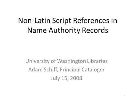 Non-Latin Script References in Name Authority Records University of Washington Libraries Adam Schiff, Principal Cataloger July 15, 2008 1.