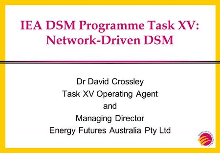 IEA DSM Programme Task XV: Network-Driven DSM Dr David Crossley Task XV Operating Agent and Managing Director Energy Futures Australia Pty Ltd.
