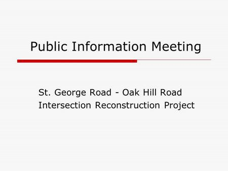Public Information Meeting St. George Road - Oak Hill Road Intersection Reconstruction Project.