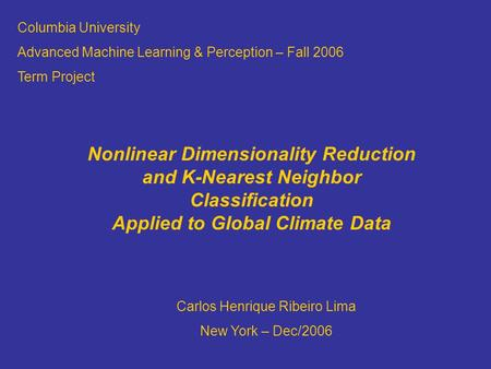 Columbia University Advanced Machine Learning & Perception – Fall 2006 Term Project Nonlinear Dimensionality Reduction and K-Nearest Neighbor Classification.