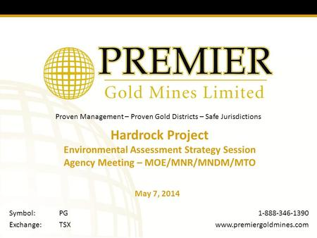 Proven Management – Proven Gold Districts – Safe Jurisdictions 1-888-346-1390  Symbol:PG Exchange:TSX Hardrock Project Environmental.