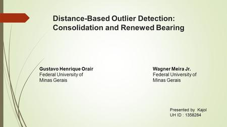Distance-Based Outlier Detection: Consolidation and Renewed Bearing Gustavo Henrique Orair Federal University of Minas Gerais Wagner Meira Jr. Federal.