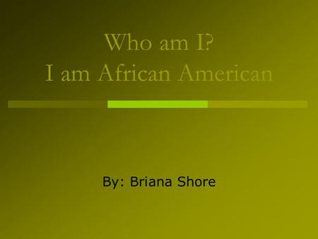 Who am I? I am African American By: Briana Shore.