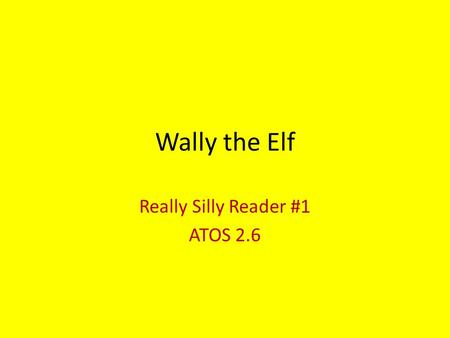Wally the Elf Really Silly Reader #1 ATOS 2.6. Directions: The first red word = 40 words. The second red word = 50 words. The third red word = 60 words.