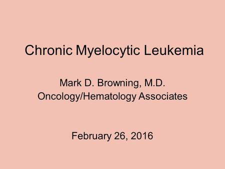 Chronic Myelocytic Leukemia Mark D. Browning, M.D. Oncology/Hematology Associates February 26, 2016.