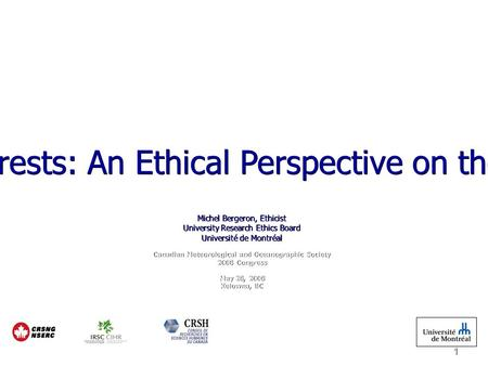 1 Integrity and Conflict of Interests: An Ethical Perspective on the Researcher's Responsibility Michel Bergeron, Ethicist University Research Ethics Board.