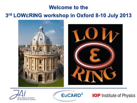 Welcome to the 3 rd LOW  RING workshop in Oxford 8-10 July 2013.