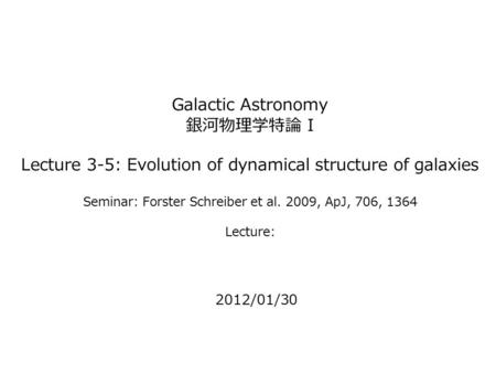 Galactic Astronomy 銀河物理学特論 I Lecture 3-5: Evolution of dynamical structure of galaxies Seminar: Forster Schreiber et al. 2009, ApJ, 706, 1364 Lecture: