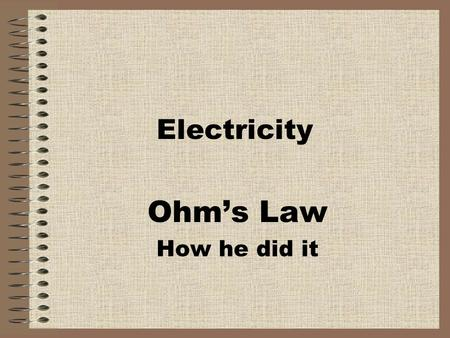 Electricity Ohm's Law How he did it. Ohm Georg Simon Ohm was born in 1787 in Erlangen, Germany. Georg came from a Protestant family. His father, Johann.
