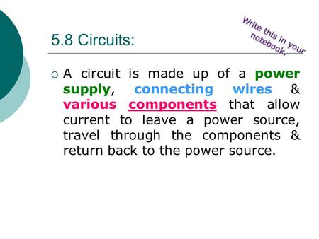 5.8 Circuits:  A circuit is made up of a power supply, connecting wires & various components that allow current to leave a power source, travel through.