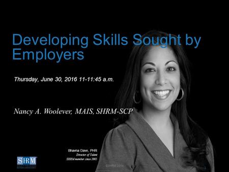 1 D Thursday, June 30, 2016 11-11:45 a.m. Developing Skills Sought by Employers Nancy A. Woolever, MAIS, SHRM-SCP Bhavna Dave, PHR Director of Talent SHRM.
