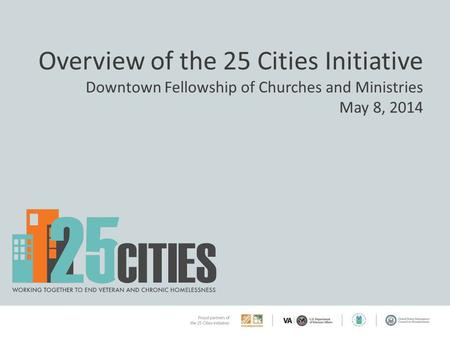 Overview of the 25 Cities Initiative Downtown Fellowship of Churches and Ministries May 8, 2014.