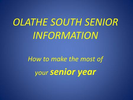OLATHE SOUTH SENIOR INFORMATION How to make the most of your senior year.