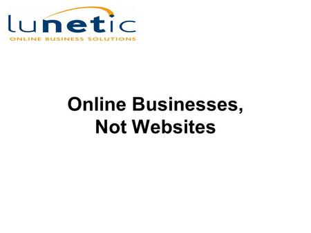 Online Businesses, Not Websites. Web Sites are Dead Avoid the same fate. Think Online Businesses, Not Websites.