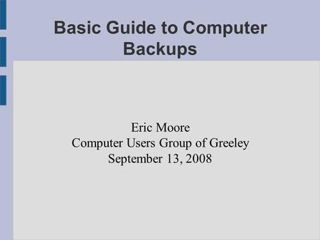 Basic Guide to Computer Backups Eric Moore Computer Users Group of Greeley September 13, 2008.
