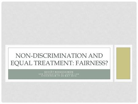 KEVÄT NOUSIAINEN NEW FOUNDATIONS OF LABOUR LAW STOCKHOLM 19-20 MAY 2016 NON-DISCRIMINATION AND EQUAL TREATMENT: FAIRNESS?