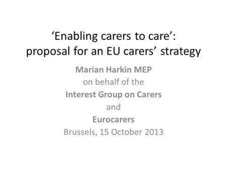'Enabling carers to care': proposal for an EU carers' strategy Marian Harkin MEP on behalf of the Interest Group on Carers and Eurocarers Brussels, 15.