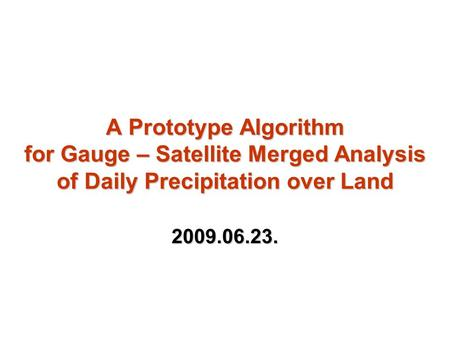 A Prototype Algorithm for Gauge – Satellite Merged Analysis of Daily Precipitation over Land 2009.06.23.