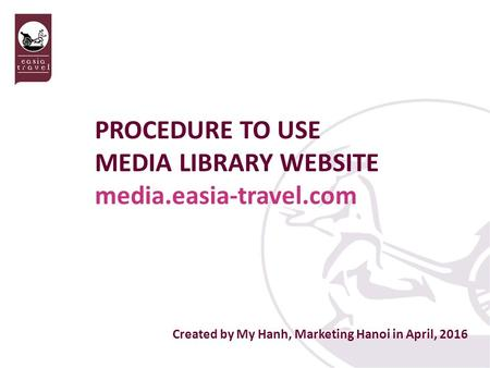 Created by My Hanh, Marketing Hanoi in April, 2016 PROCEDURE TO USE MEDIA LIBRARY WEBSITE media.easia-travel.com.