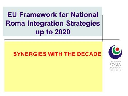 EU Framework for National Roma Integration Strategies up to 2020 SYNERGIES WITH THE DECADE.