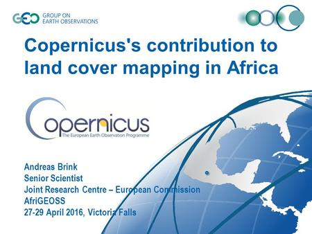 Copernicus's contribution to land cover mapping in Africa Andreas Brink Senior Scientist Joint Research Centre – European Commission AfriGEOSS 27-29 April.