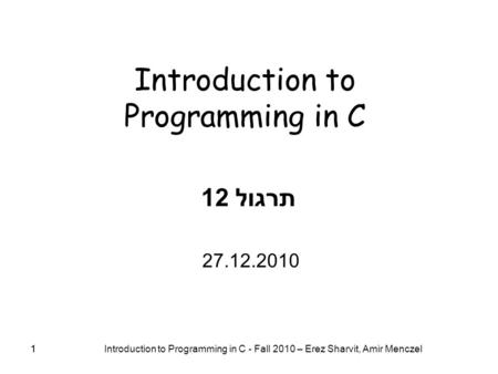 1 Introduction to Programming in C - Fall 2010 – Erez Sharvit, Amir Menczel 1 Introduction to Programming in C תרגול 12 27.12.2010.